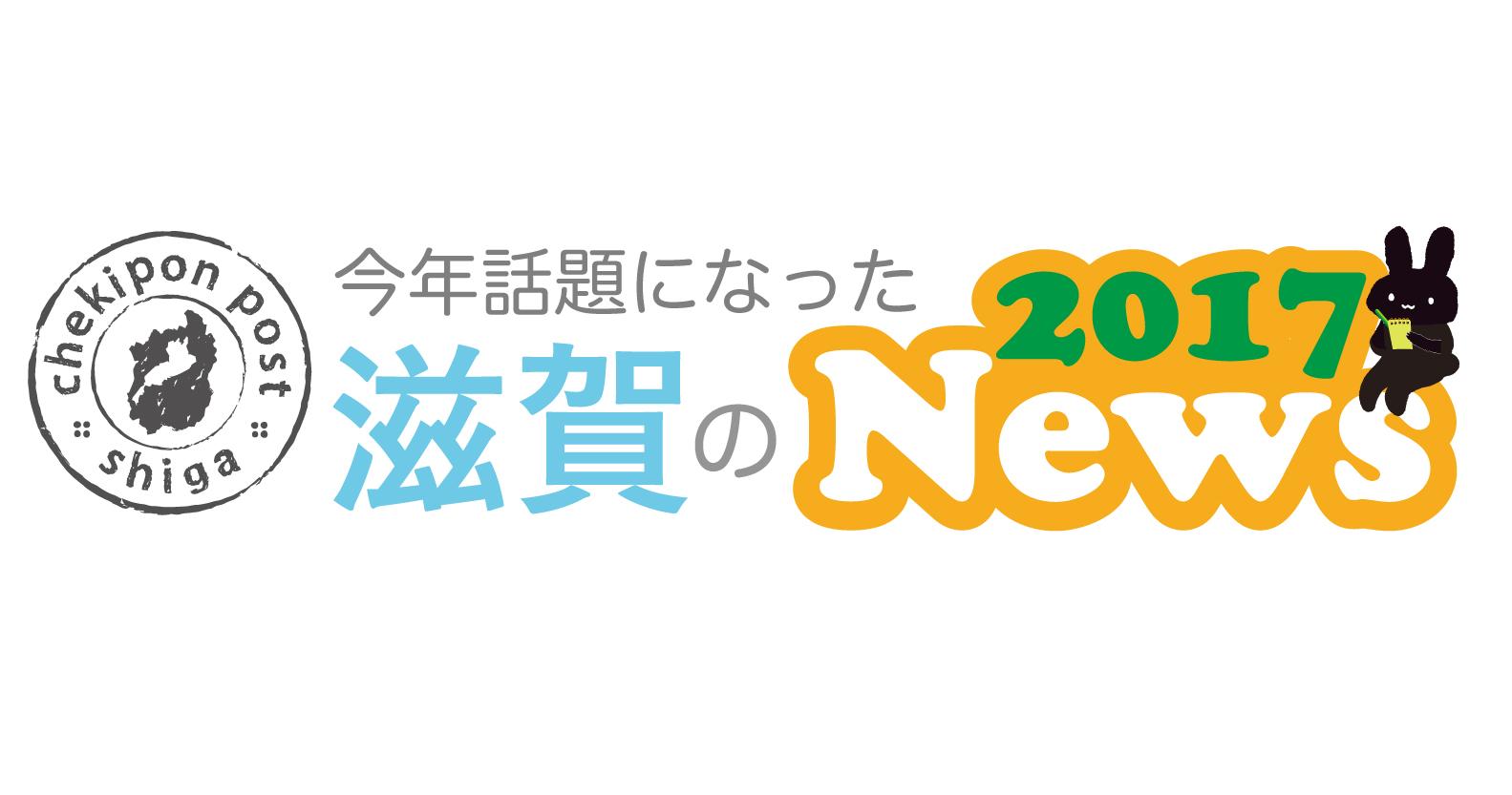 【編集部が必死に思い出す】2017年滋賀の10大ニュース