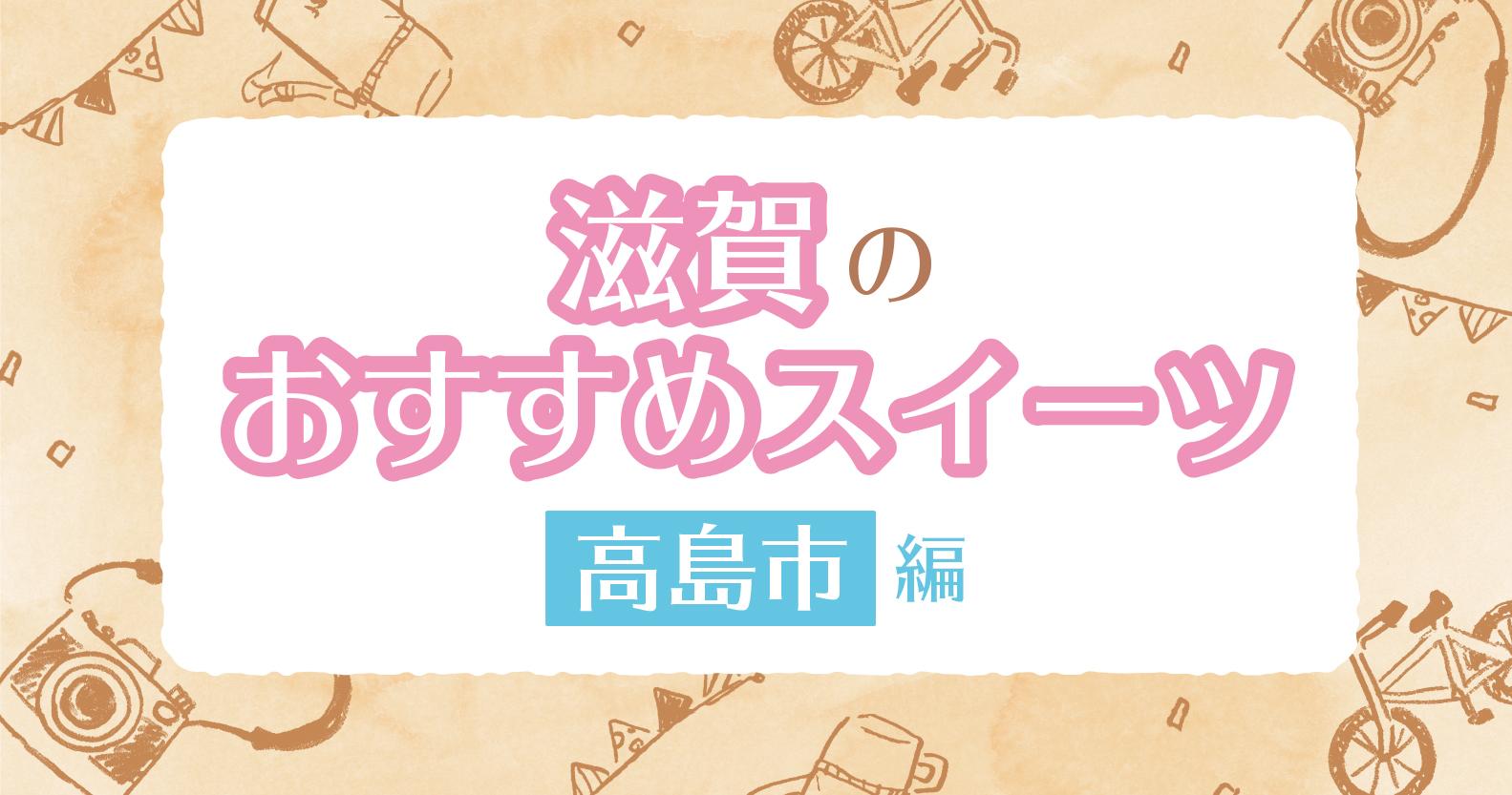 編集部推薦! 滋賀のおすすめスイーツ~高島エリア編~【不定期連載】
